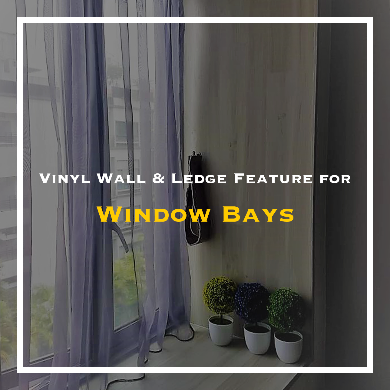 vinyl wall & ledge feature for window bays